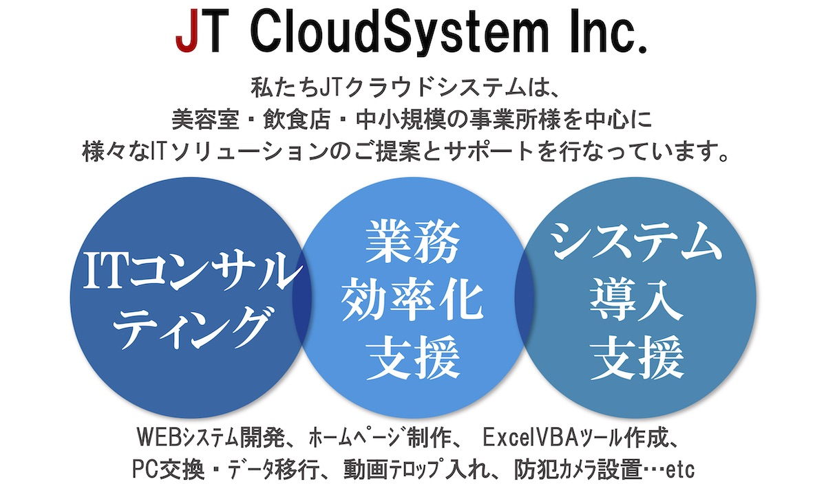 JT CloudSystem Inc. 私たちJTクラウドシステムは、美容室・飲食店・中小規模の事業所様を中心に様々なITソリューションのご提案とサポートを行っています。「ITコンサルティング」「業務効率化支援」「システム導入支援」WEBシステム開発、ホームページ制作、ExcelVBAツール作成、PC交換・データ移行、動画テロップ入れ、防犯カメラ設置...etc